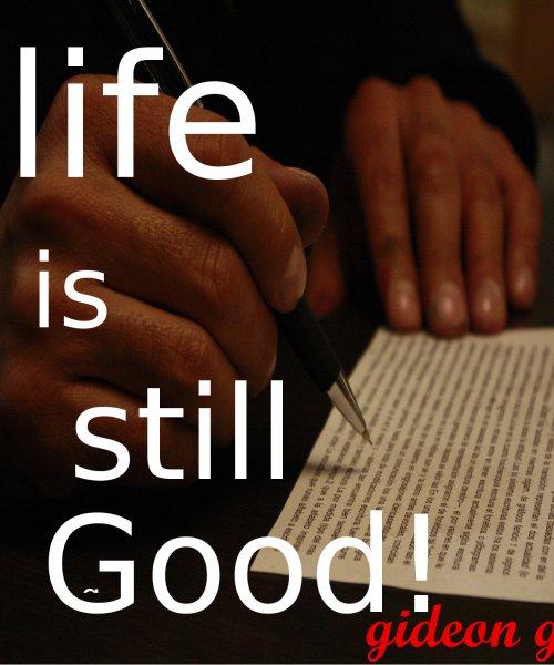 LIFE IS STILL GOOD!