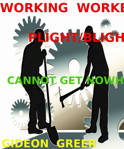 WORKING WORKERS PLIGHT/BLIGHT (Cannot get nowhere)